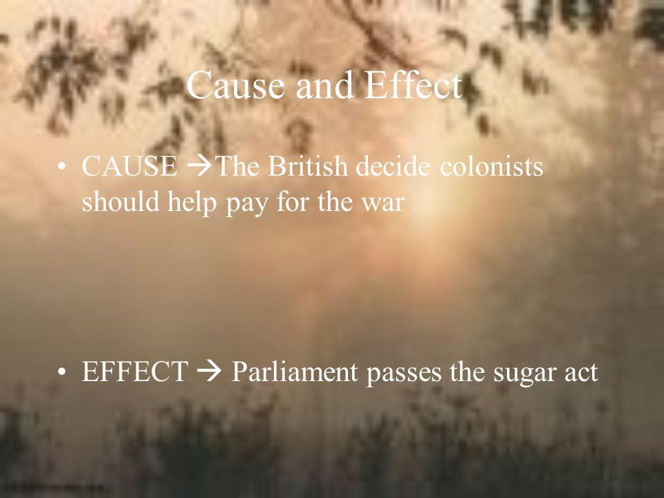 Cause and Effect CAUSE The British decide colonists should help pay for the war.