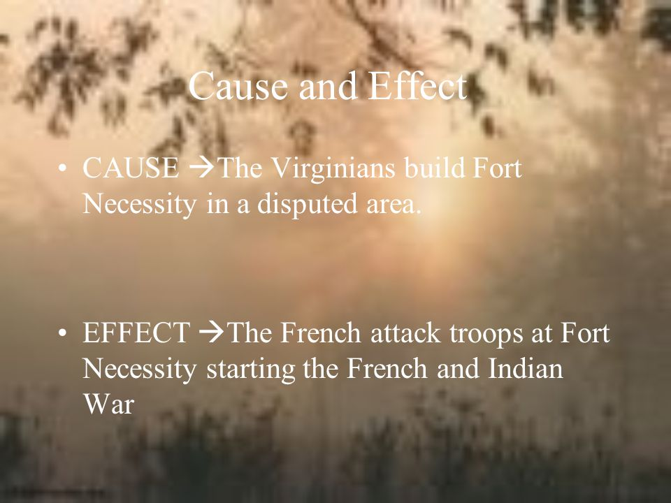 Cause and Effect CAUSE The Virginians build Fort Necessity in a disputed area.