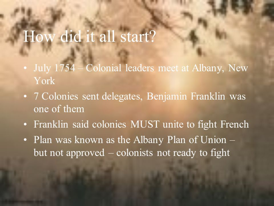 How did it all start July 1754 – Colonial leaders meet at Albany, New York. 7 Colonies sent delegates, Benjamin Franklin was one of them.