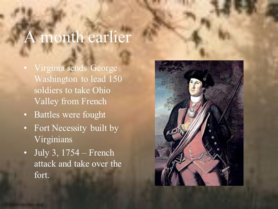 A month earlier Virginia sends George Washington to lead 150 soldiers to take Ohio Valley from French.