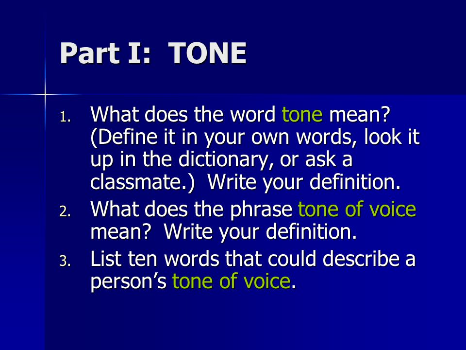 Part I: TONE What does the word tone mean (Define it in your own words, look it up in the dictionary, or ask a classmate.) Write your definition.