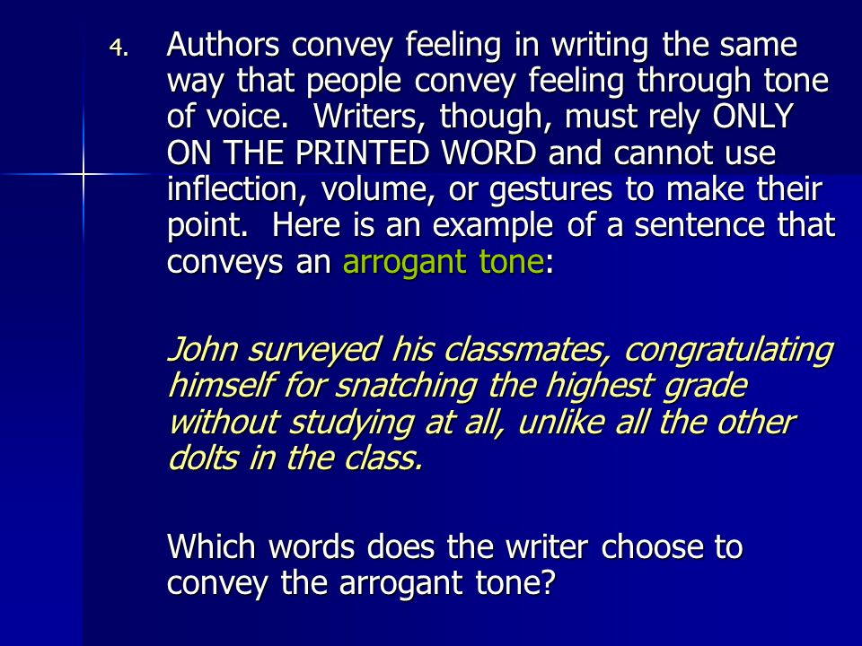 Authors convey feeling in writing the same way that people convey feeling through tone of voice. Writers, though, must rely ONLY ON THE PRINTED WORD and cannot use inflection, volume, or gestures to make their point. Here is an example of a sentence that conveys an arrogant tone: