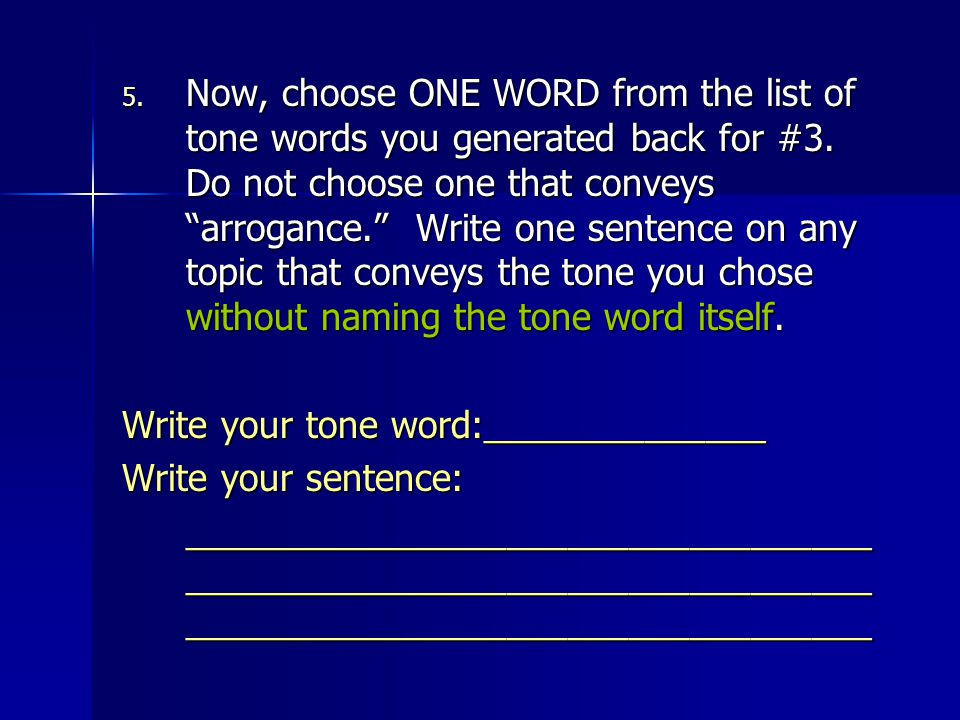 Now, choose ONE WORD from the list of tone words you generated back for #3. Do not choose one that conveys arrogance. Write one sentence on any topic that conveys the tone you chose without naming the tone word itself.