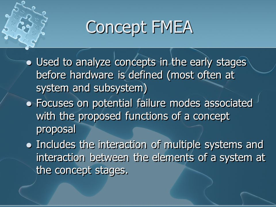 Concept FMEA Used to analyze concepts in the early stages before hardware is defined (most often at system and subsystem)