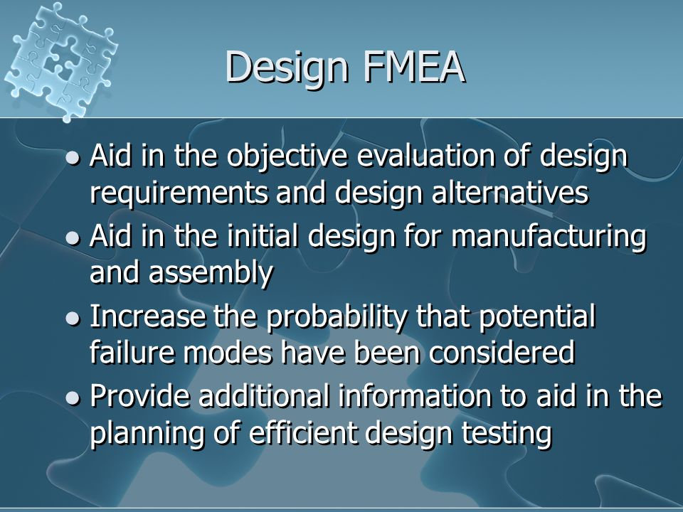 Design FMEA Aid in the objective evaluation of design requirements and design alternatives. Aid in the initial design for manufacturing and assembly.