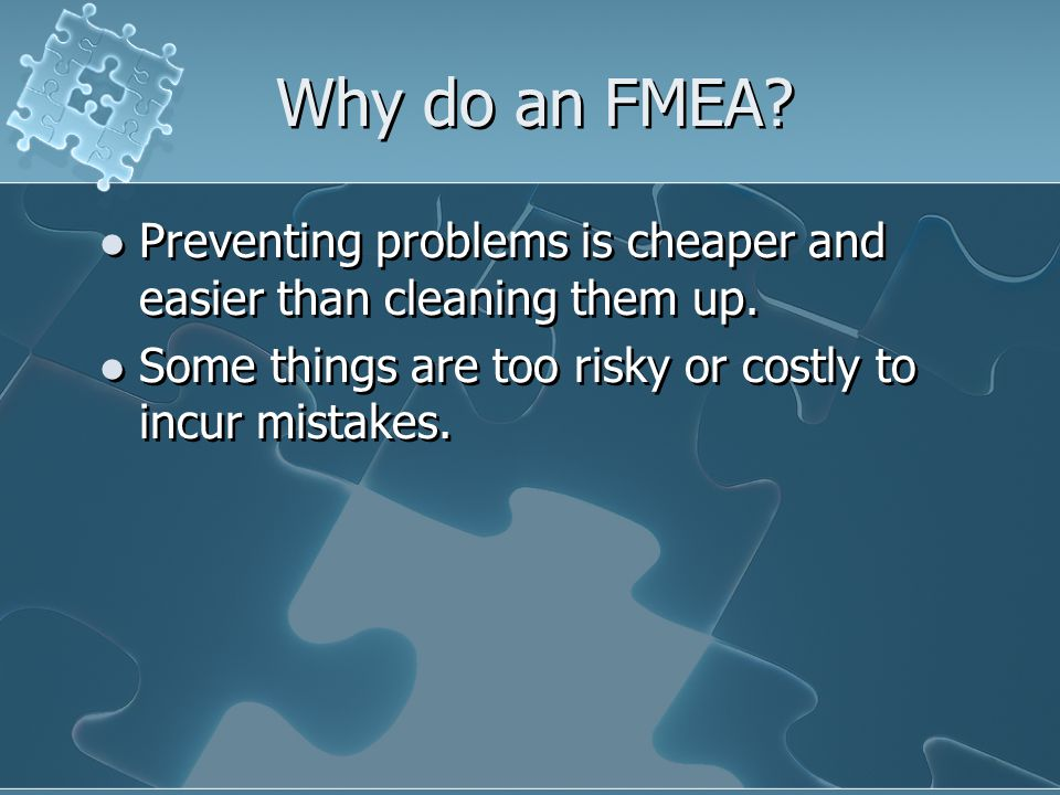 Why do an FMEA Preventing problems is cheaper and easier than cleaning them up. Some things are too risky or costly to incur mistakes.