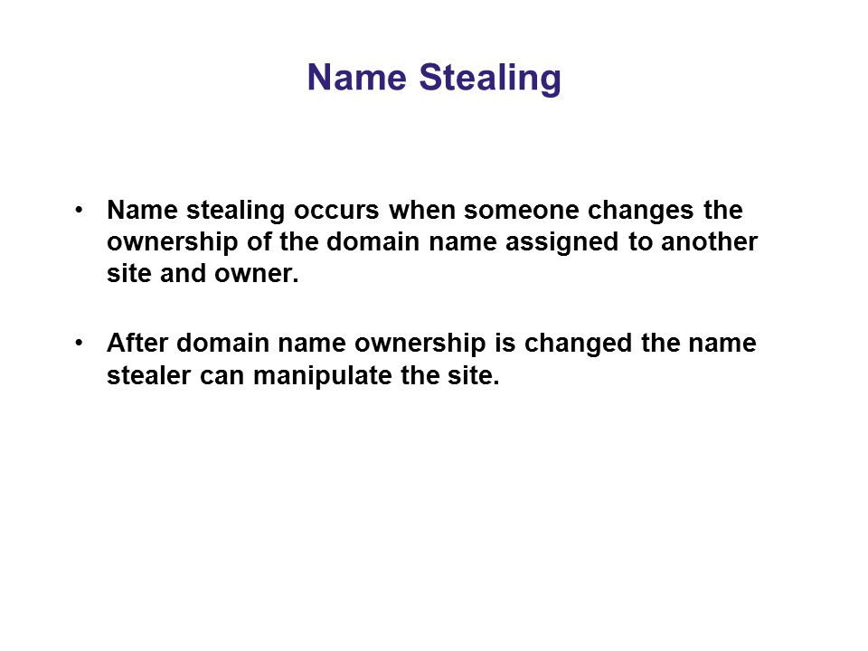 Name Stealing Name stealing occurs when someone changes the ownership of the domain name assigned to another site and owner.