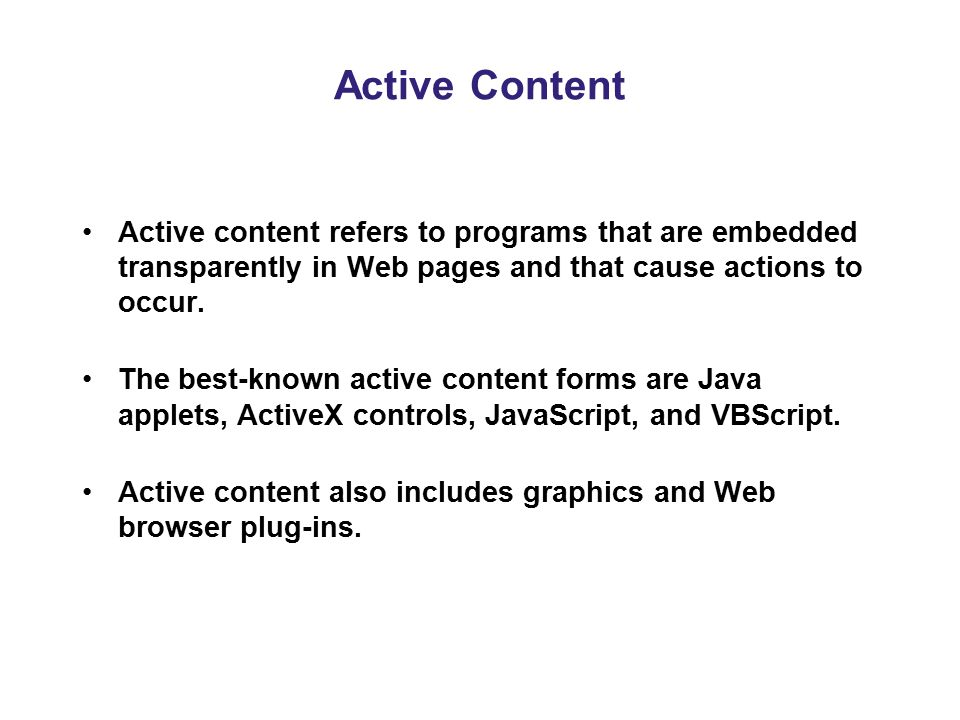 Active Content Active content refers to programs that are embedded transparently in Web pages and that cause actions to occur.