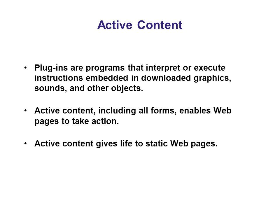 Active Content Plug-ins are programs that interpret or execute instructions embedded in downloaded graphics, sounds, and other objects.