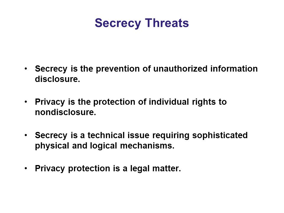 Secrecy Threats Secrecy is the prevention of unauthorized information disclosure. Privacy is the protection of individual rights to nondisclosure.