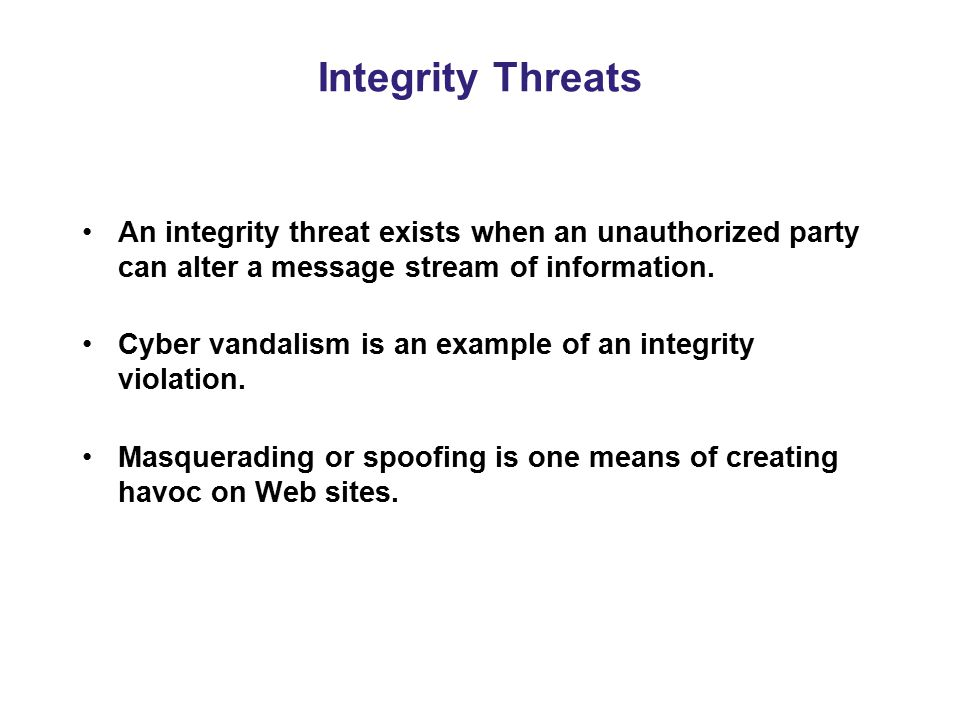 Integrity Threats An integrity threat exists when an unauthorized party can alter a message stream of information.