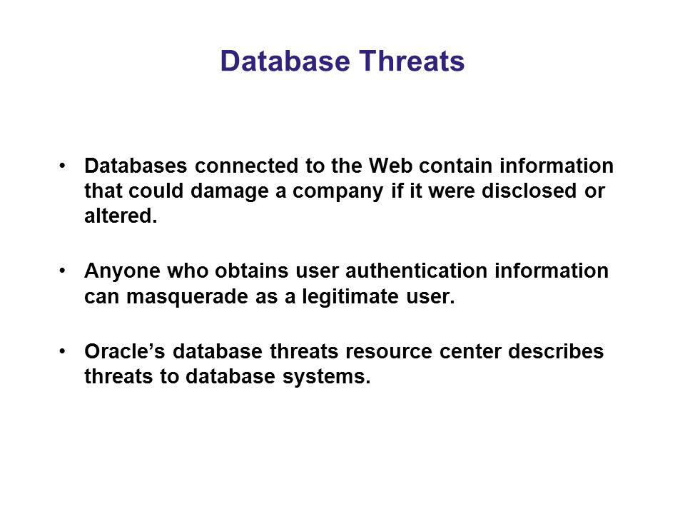 Database Threats Databases connected to the Web contain information that could damage a company if it were disclosed or altered.