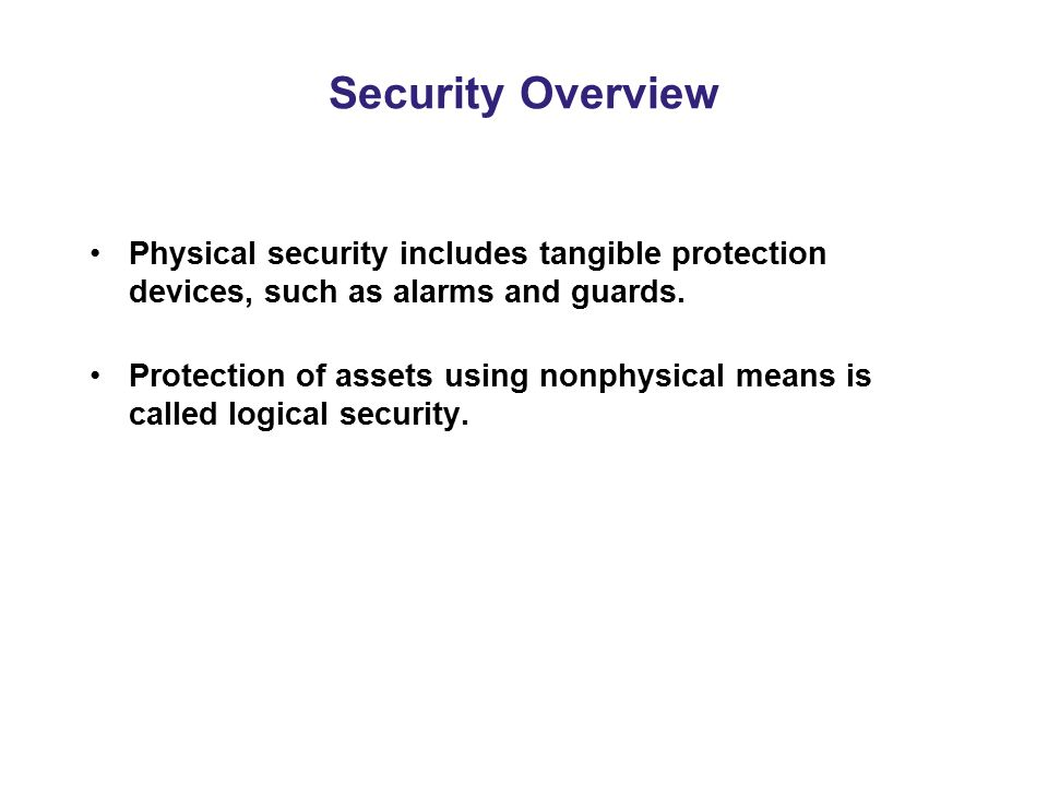 Security Overview Physical security includes tangible protection devices, such as alarms and guards.