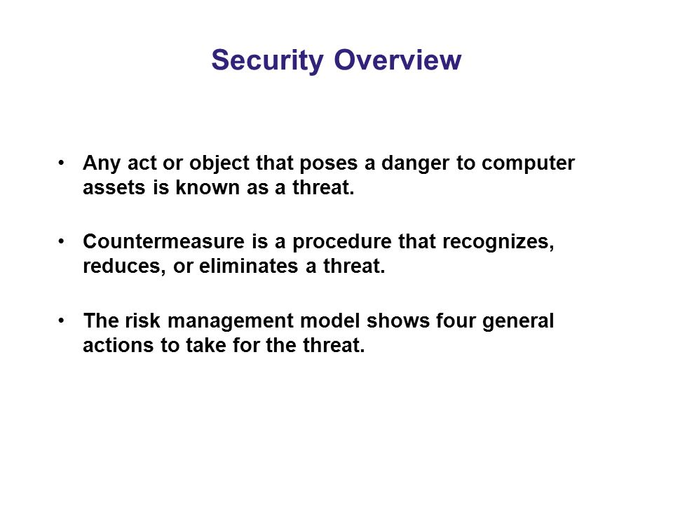 Security Overview Any act or object that poses a danger to computer assets is known as a threat.