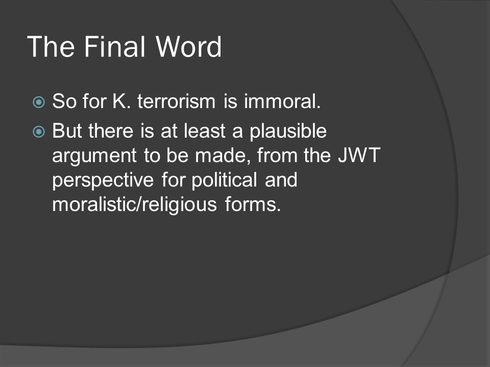 The Final Word So for K. terrorism is immoral.