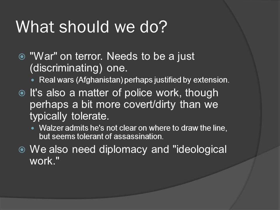 What should we do War on terror. Needs to be a just (discriminating) one. Real wars (Afghanistan) perhaps justified by extension.