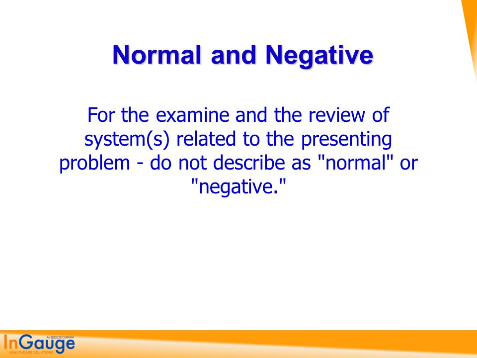 Normal and Negative For the examine and the review of system(s) related to the presenting problem - do not describe as normal or negative.