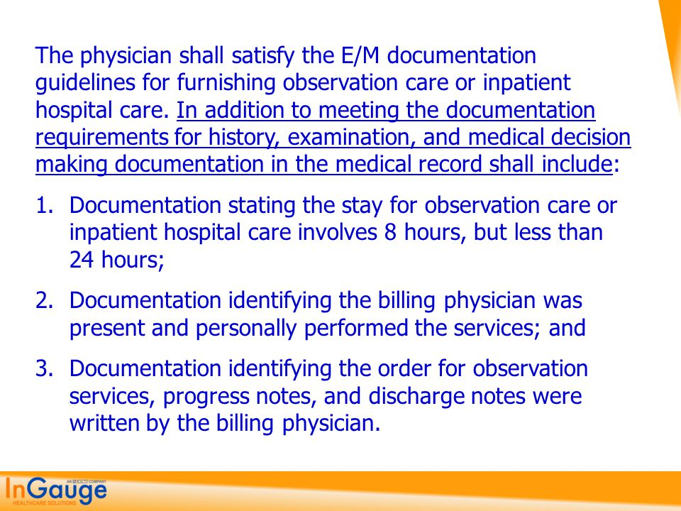 The physician shall satisfy the E/M documentation guidelines for furnishing observation care or inpatient hospital care. In addition to meeting the documentation requirements for history, examination, and medical decision making documentation in the medical record shall include:
