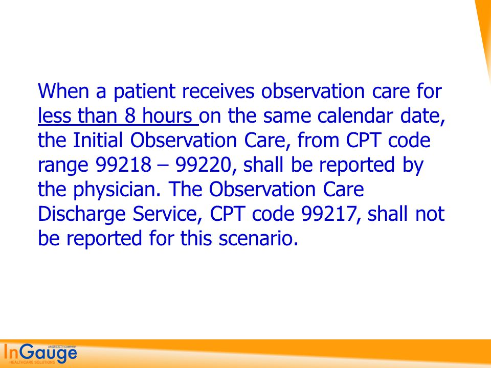 When a patient receives observation care for less than 8 hours on the same calendar date, the Initial Observation Care, from CPT code range 99218 – 99220, shall be reported by the physician.