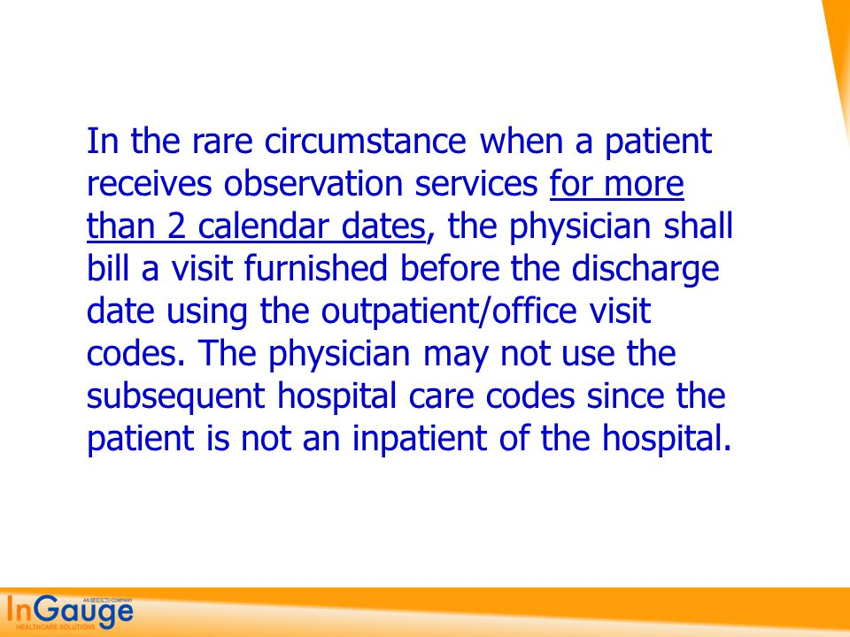In the rare circumstance when a patient receives observation services for more than 2 calendar dates, the physician shall bill a visit furnished before the discharge date using the outpatient/office visit codes.
