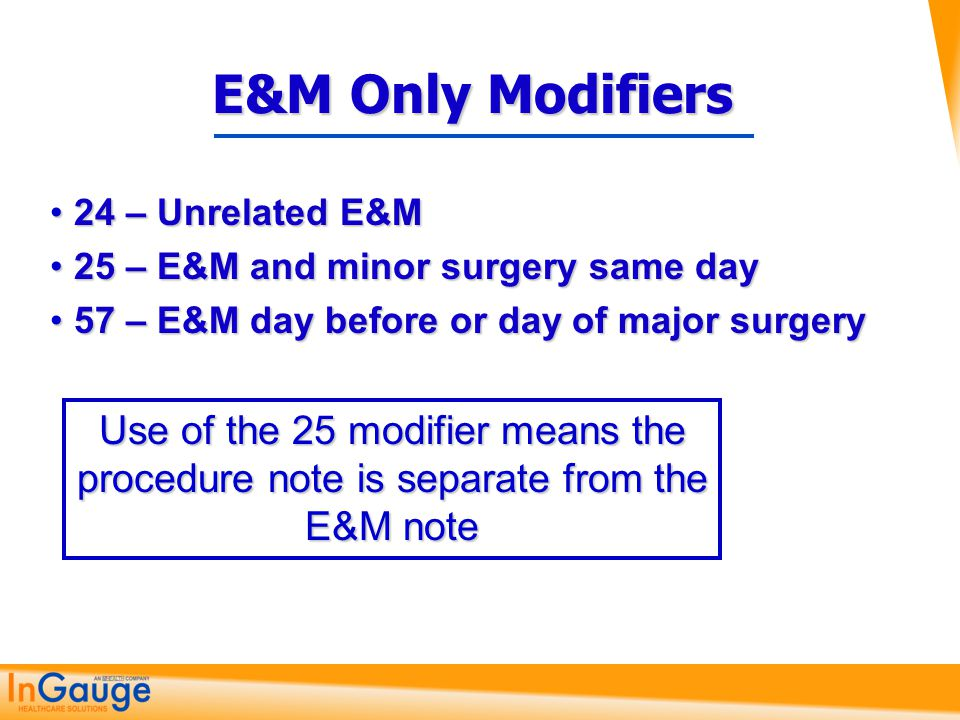 E&M Only Modifiers 24 – Unrelated E&M. 25 – E&M and minor surgery same day. 57 – E&M day before or day of major surgery.