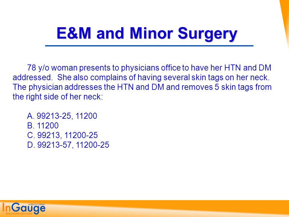 E&M and Minor Surgery A. 99213-25, 11200 C. 99243-57, 27750