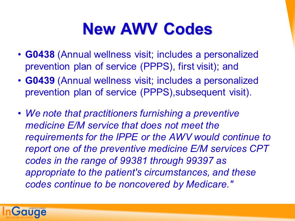 New AWV Codes G0438 (Annual wellness visit; includes a personalized prevention plan of service (PPPS), first visit); and.