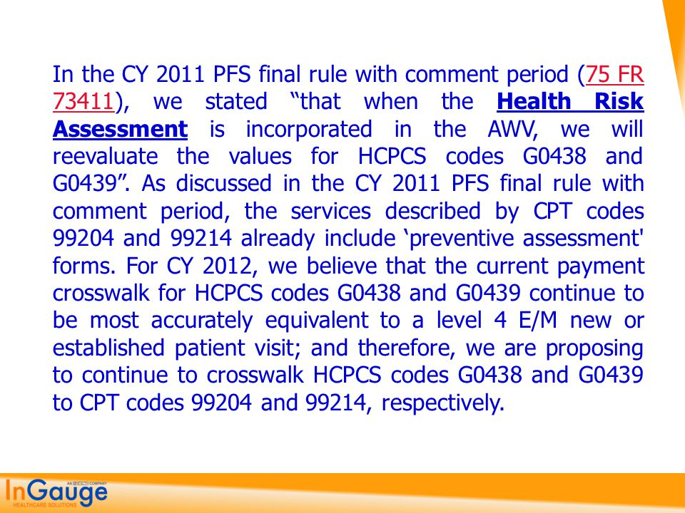 In the CY 2011 PFS final rule with comment period (75 FR 73411), we stated that when the Health Risk Assessment is incorporated in the AWV, we will reevaluate the values for HCPCS codes G0438 and G0439 .