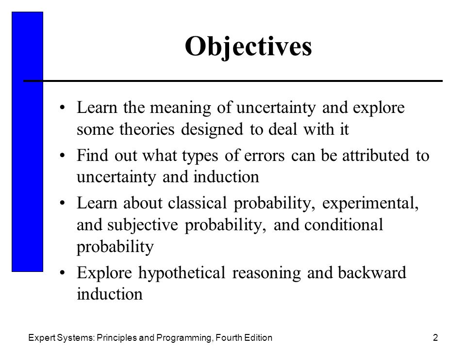 Objectives Learn the meaning of uncertainty and explore some theories designed to deal with it.