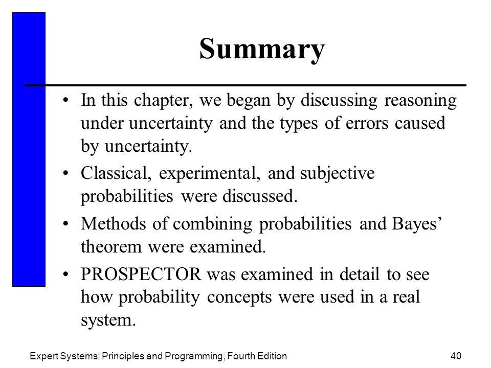 Summary In this chapter, we began by discussing reasoning under uncertainty and the types of errors caused by uncertainty.