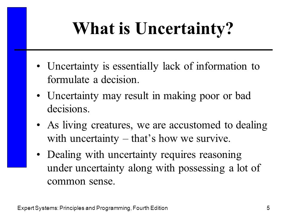 What is Uncertainty Uncertainty is essentially lack of information to formulate a decision. Uncertainty may result in making poor or bad decisions.