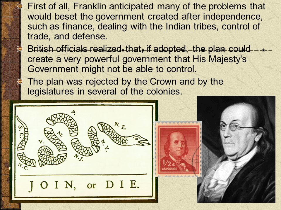 First of all, Franklin anticipated many of the problems that would beset the government created after independence, such as finance, dealing with the Indian tribes, control of trade, and defense.