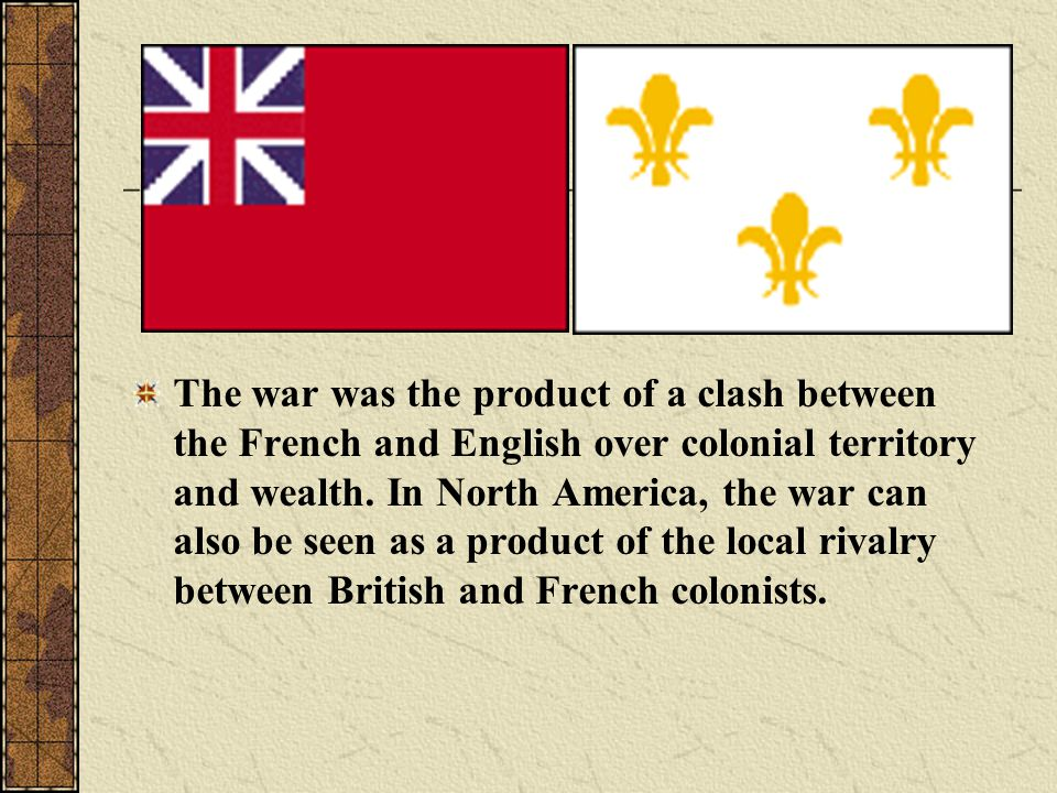 The war was the product of a clash between the French and English over colonial territory and wealth.