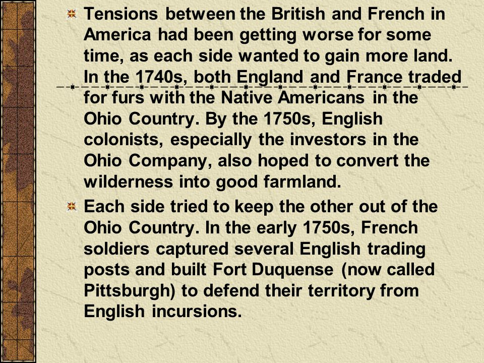 Tensions between the British and French in America had been getting worse for some time, as each side wanted to gain more land. In the 1740s, both England and France traded for furs with the Native Americans in the Ohio Country. By the 1750s, English colonists, especially the investors in the Ohio Company, also hoped to convert the wilderness into good farmland.
