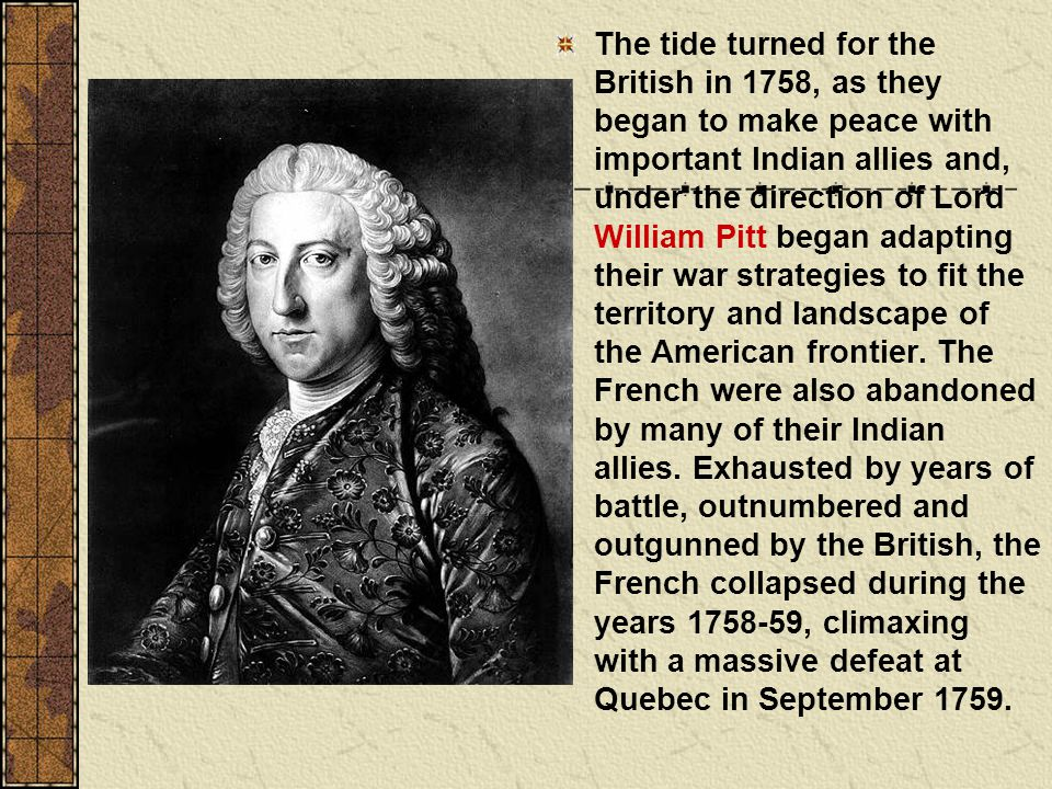 The tide turned for the British in 1758, as they began to make peace with important Indian allies and, under the direction of Lord William Pitt began adapting their war strategies to fit the territory and landscape of the American frontier.