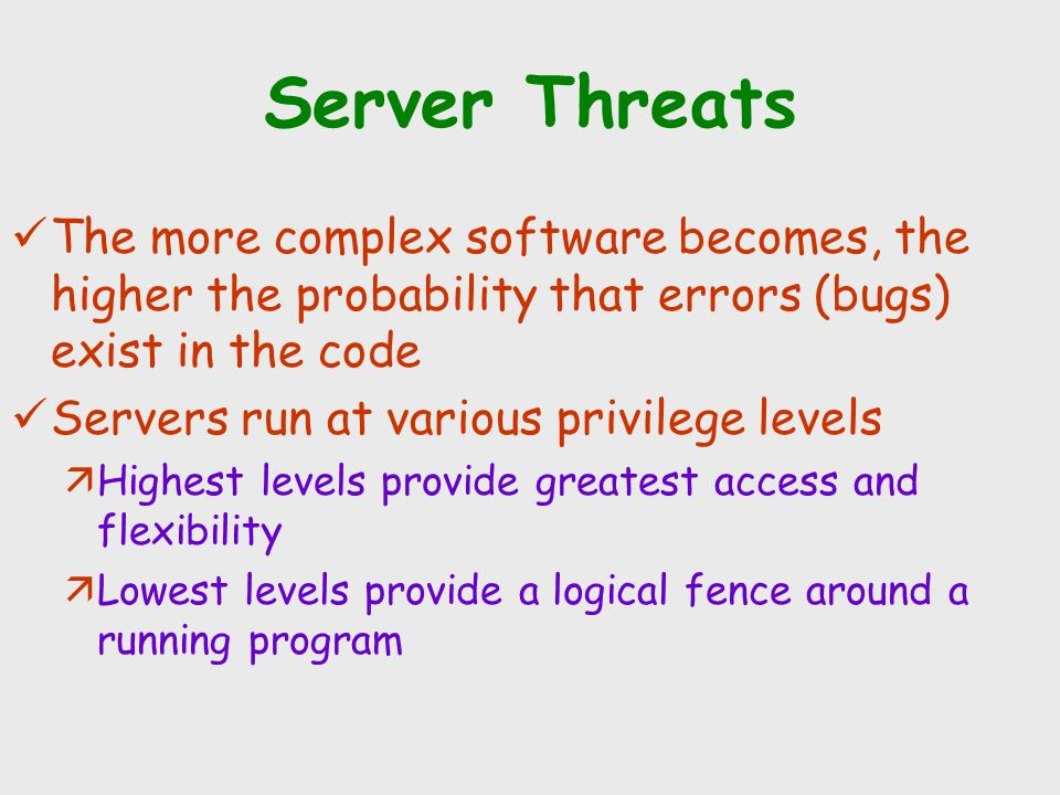 Server Threats The more complex software becomes, the higher the probability that errors (bugs) exist in the code.