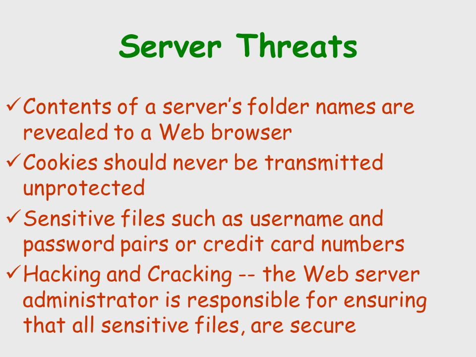 Server Threats Contents of a server's folder names are revealed to a Web browser. Cookies should never be transmitted unprotected.
