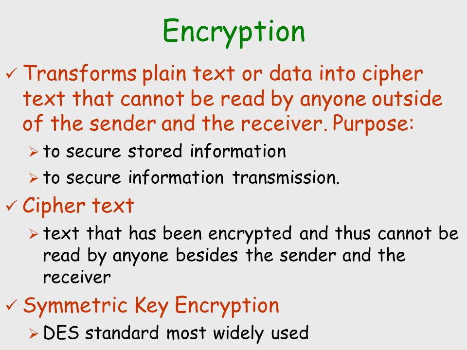 Encryption Transforms plain text or data into cipher text that cannot be read by anyone outside of the sender and the receiver. Purpose:
