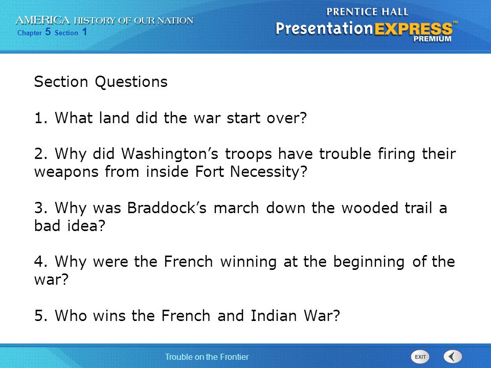 Section Questions 1. What land did the war start over 2. Why did Washington's troops have trouble firing their weapons from inside Fort Necessity