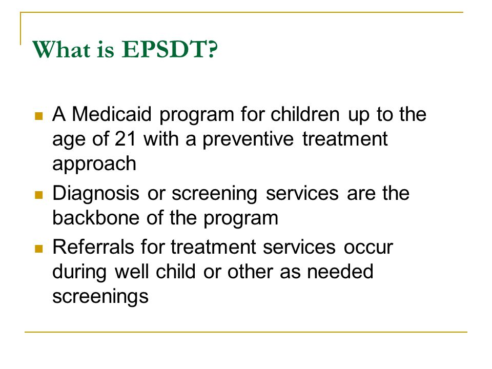 What is EPSDT A Medicaid program for children up to the age of 21 with a preventive treatment approach.