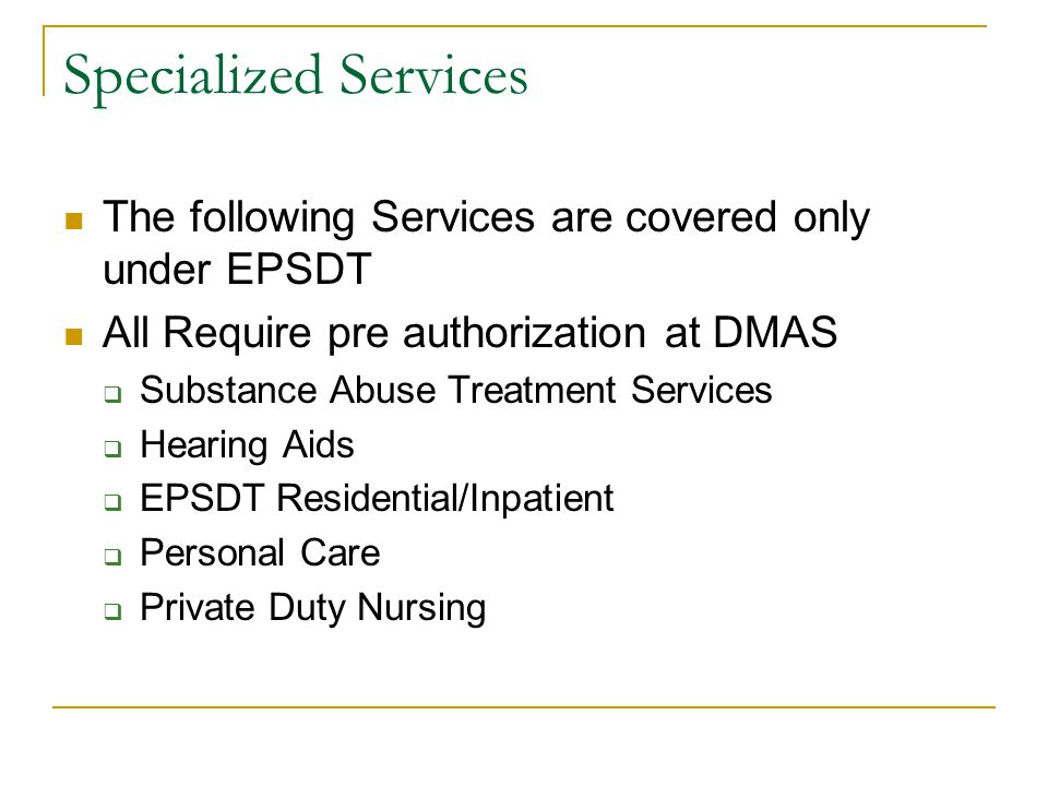 Specialized Services The following Services are covered only under EPSDT. All Require pre authorization at DMAS.