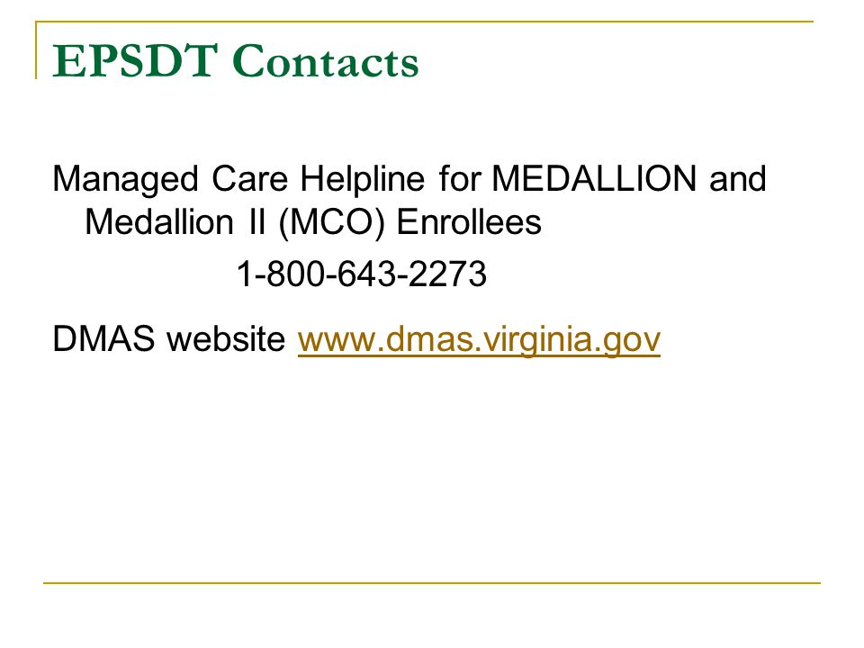 EPSDT Contacts Managed Care Helpline for MEDALLION and Medallion II (MCO) Enrollees. 1-800-643-2273.
