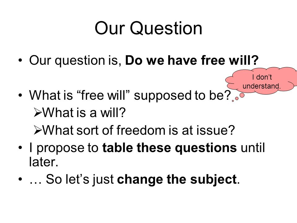 Our Question Our question is, Do we have free will