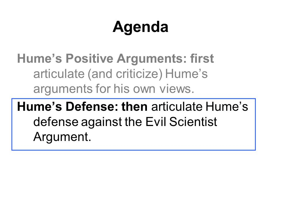 Agenda Hume's Positive Arguments: first articulate (and criticize) Hume's arguments for his own views.