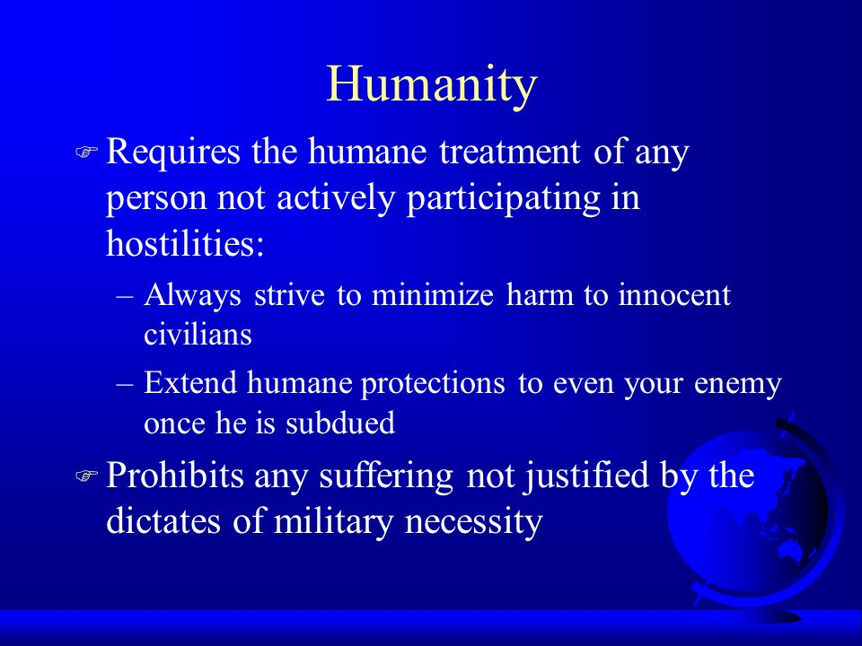 Humanity Requires the humane treatment of any person not actively participating in hostilities: Always strive to minimize harm to innocent civilians.