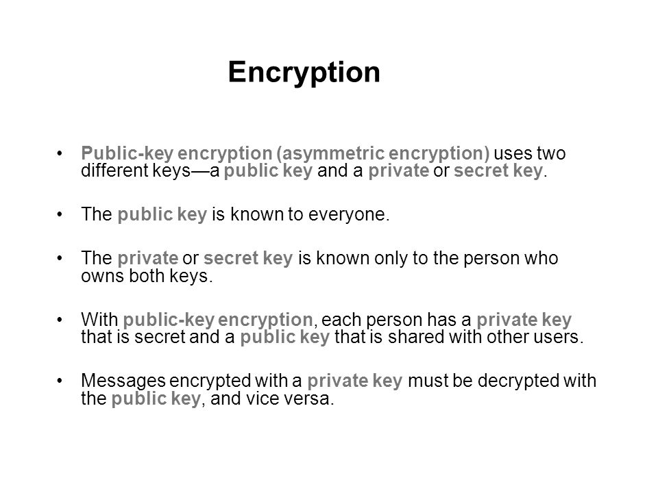 Encryption Public-key encryption (asymmetric encryption) uses two different keys—a public key and a private or secret key.