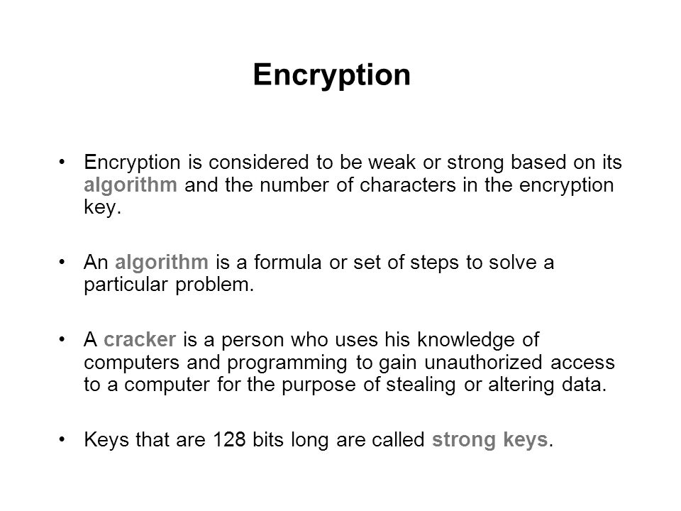 Encryption Encryption is considered to be weak or strong based on its algorithm and the number of characters in the encryption key.