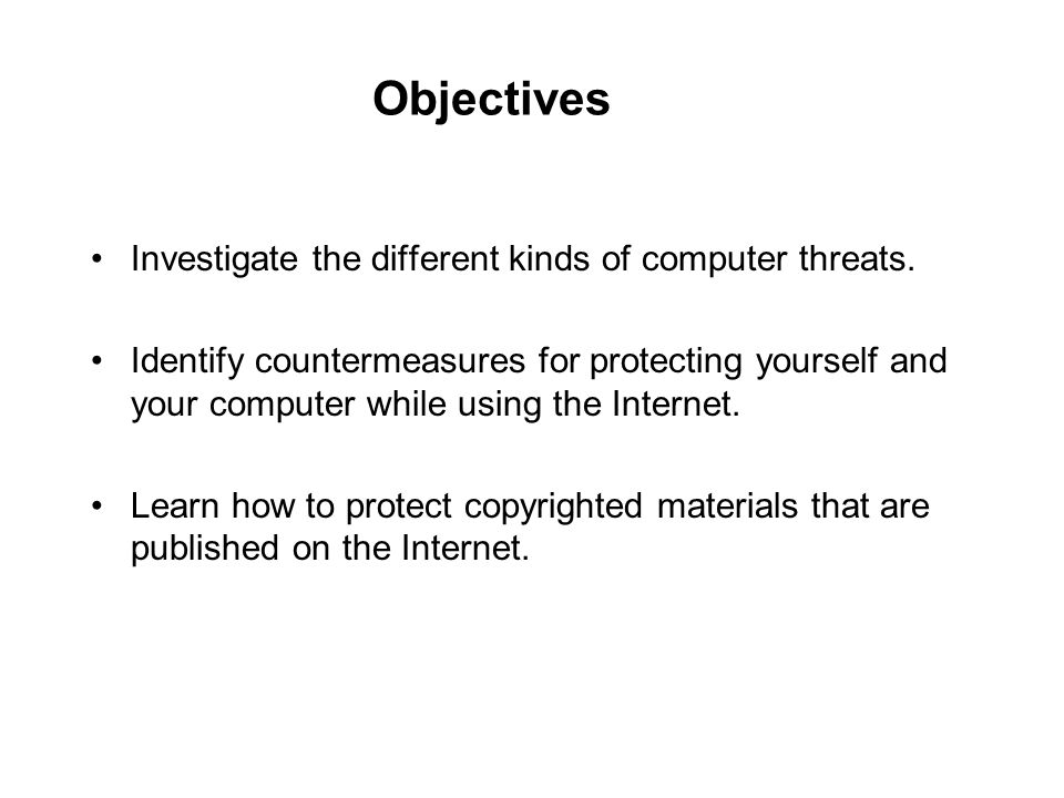 Objectives Investigate the different kinds of computer threats.
