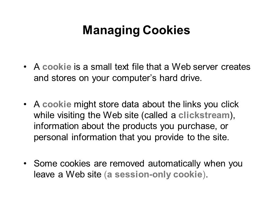 Managing Cookies A cookie is a small text file that a Web server creates and stores on your computer's hard drive.
