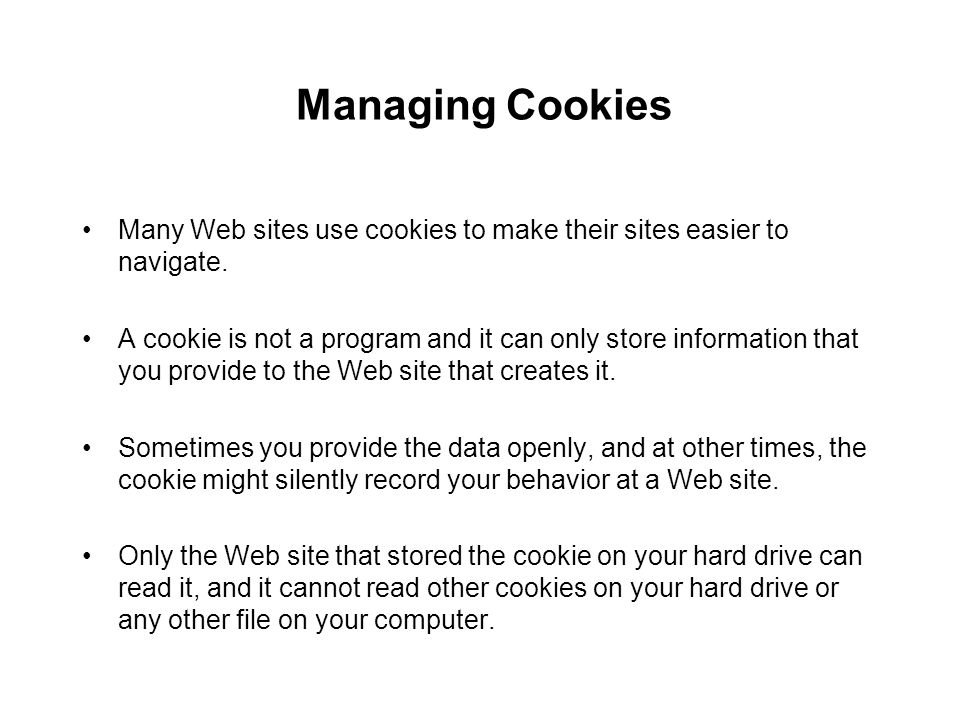 Managing Cookies Many Web sites use cookies to make their sites easier to navigate.